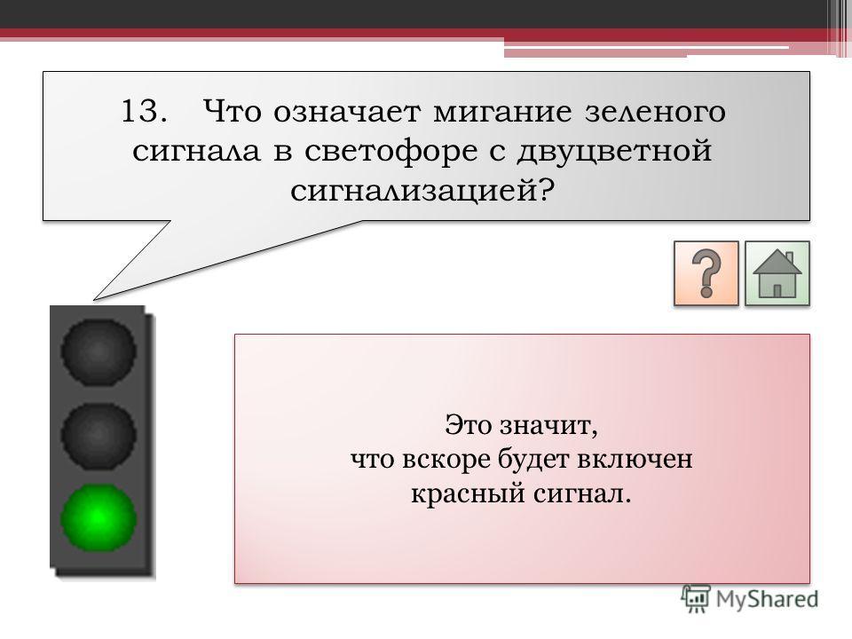 Это значит, что вскоре будет включен красный сигнал. Это значит, что вскоре будет включен красный сигнал. 13.Что означает мигание зеленого сигнала в светофоре с двуцветной сигнализацией?