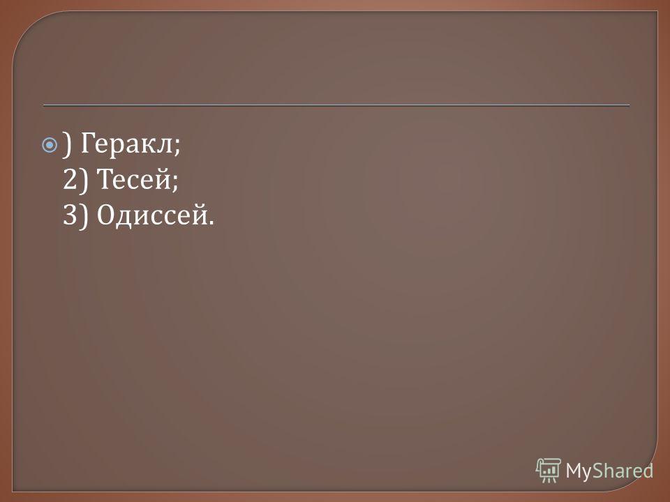 ) Геракл ; 2) Тесей ; 3) Одиссей.