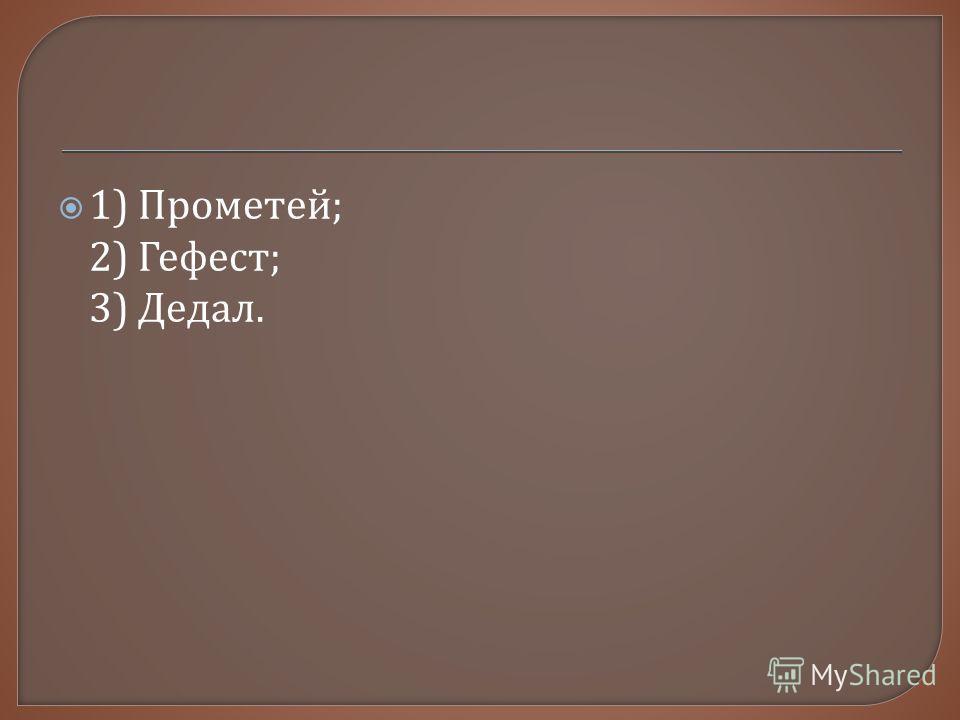 1) Прометей ; 2) Гефест ; 3) Дедал.