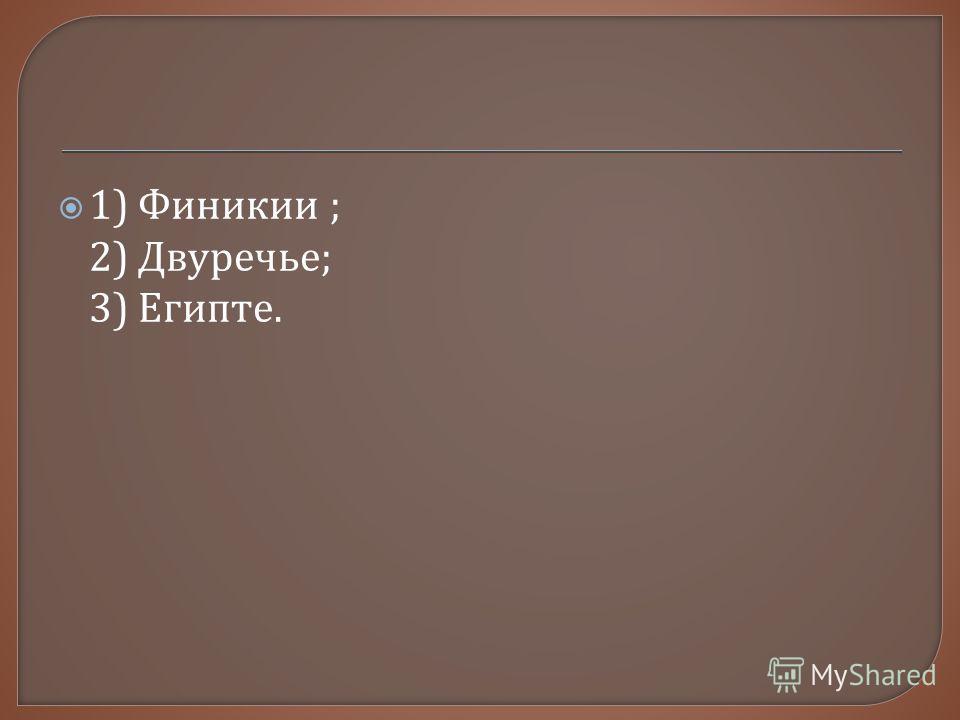 1) Финикии ; 2) Двуречье ; 3) Египте.