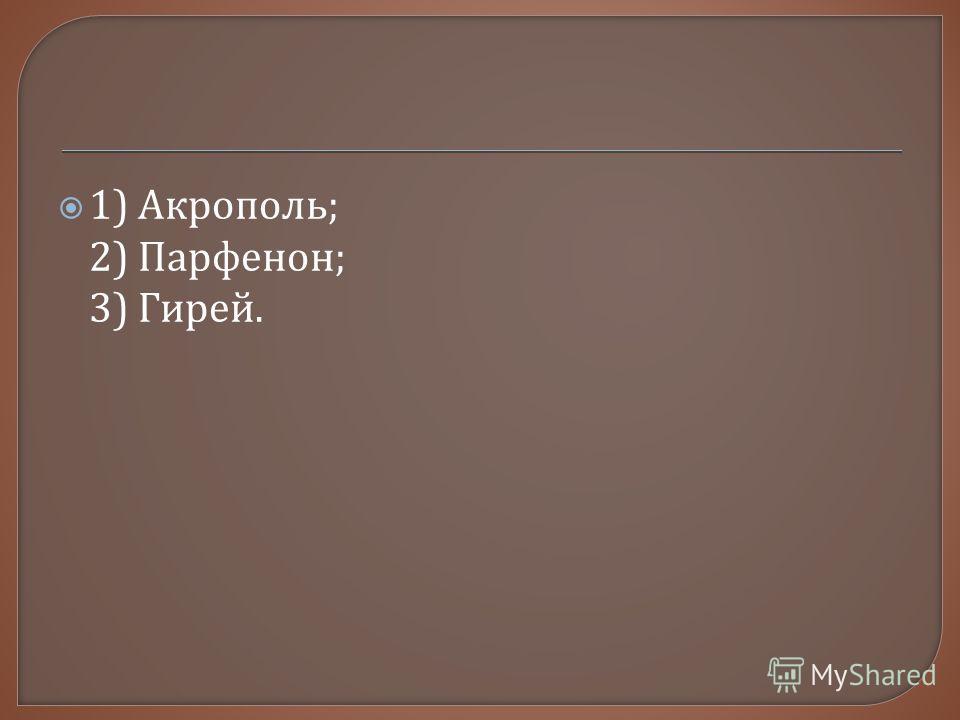 1) Акрополь ; 2) Парфенон ; 3) Гирей.