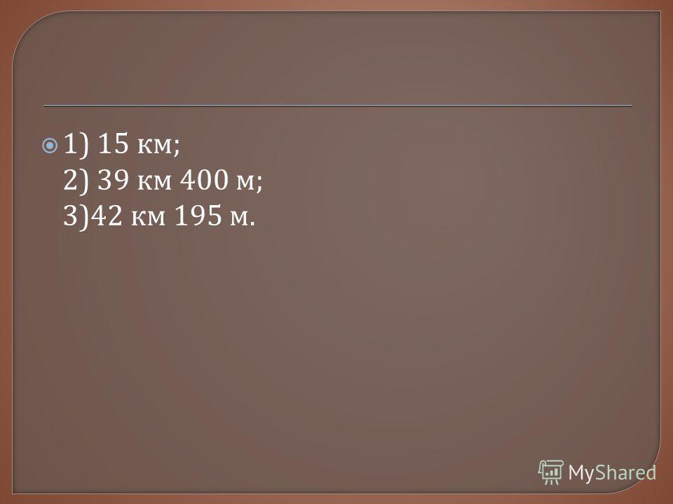 1) 15 км ; 2) 39 км 400 м ; 3)42 км 195 м.