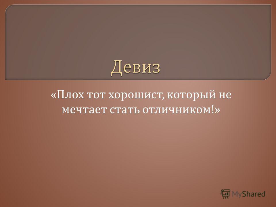 « Плох тот хорошист, который не мечтает стать отличником !»
