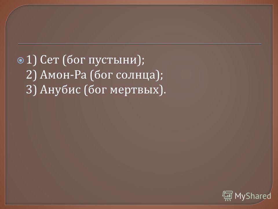 1) Сет ( бог пустыни ); 2) Амон - Ра ( бог солнца ); 3) Анубис ( бог мертвых ).
