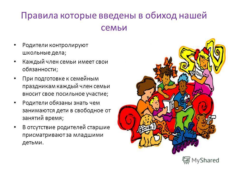 Правила которые введены в обиход нашей семьи Родители контролируют школьные дела; Каждый член семьи имеет свои обязанности; При подготовке к семейным праздникам каждый член семьи вносит свое посильное участие; Родители обязаны знать чем занимаются де