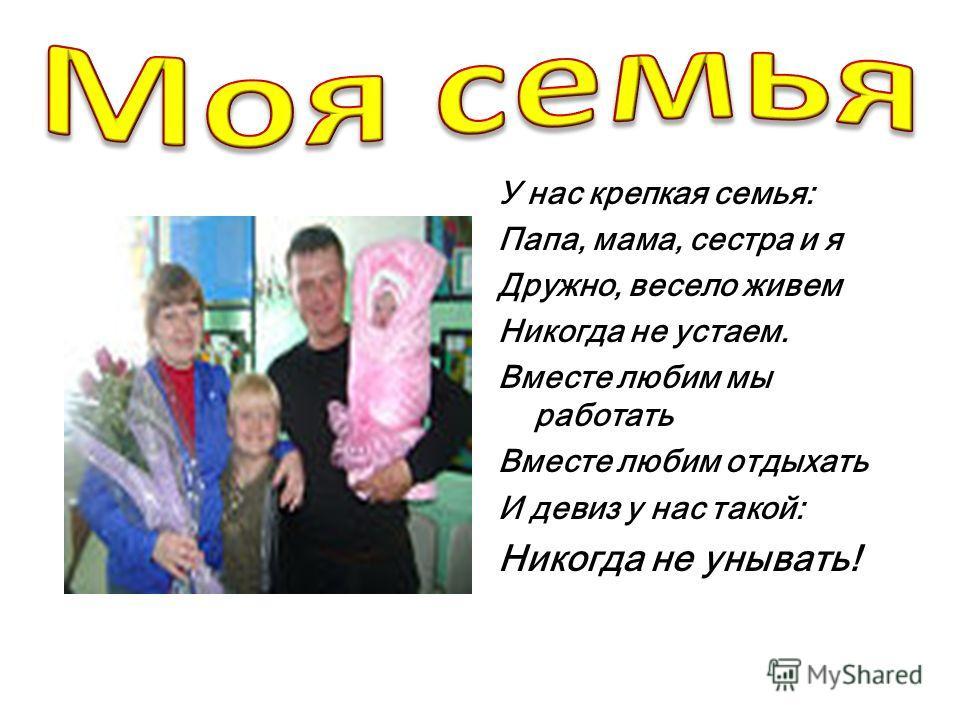 У нас крепкая семья: Папа, мама, сестра и я Дружно, весело живем Никогда не устаем. Вместе любим мы работать Вместе любим отдыхать И девиз у нас такой: Никогда не унывать!