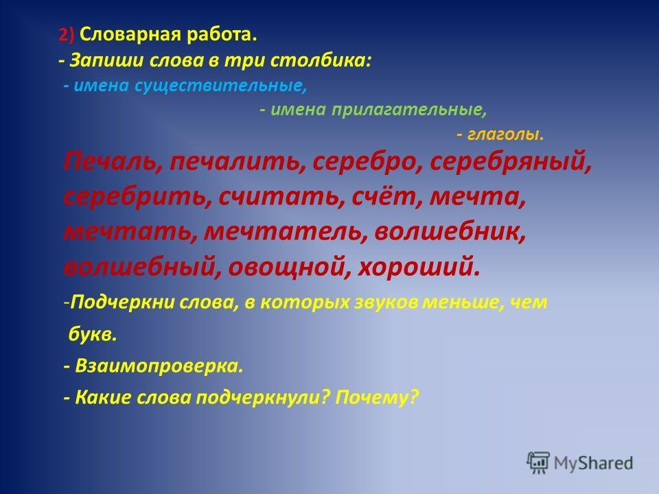 2) Словарная работа. - Запиши слова в три столбика: - имена существительные, - имена прилагательные, - глаголы. Печаль, печалить, серебро, серебряный, серебрить, считать, счёт, мечта, мечтать, мечтатель, волшебник, волшебный, овощной, хороший. -Подче