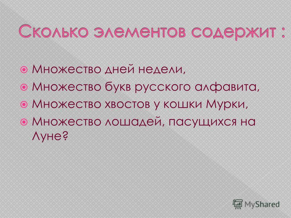 Множество дней недели, Множество букв русского алфавита, Множество хвостов у кошки Мурки, Множество лошадей, пасущихся на Луне?