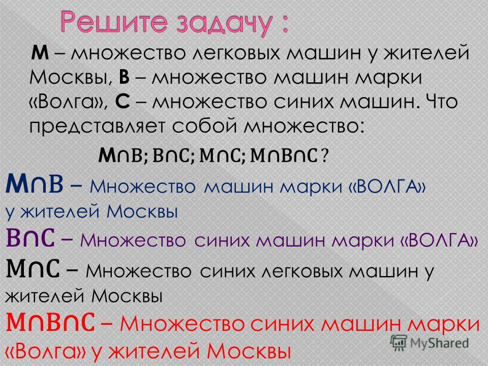 М – множество легковых машин у жителей Москвы, В – множество машин марки «Волга», С – множество синих машин. Что представляет собой множество: М В; ВС; МС; МВС ? М В – Множество машин марки «ВОЛГА» у жителей Москвы ВС – Множество синих машин марки «В