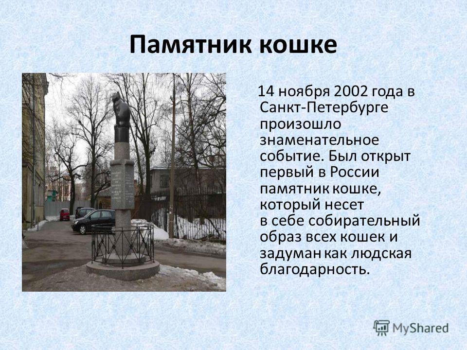 Памятник кошке 14 ноября 2002 года в Санкт-Петербурге произошло знаменательное событие. Был открыт первый в России памятник кошке, который несет в себе собирательный образ всех кошек и задуман как людская благодарность.