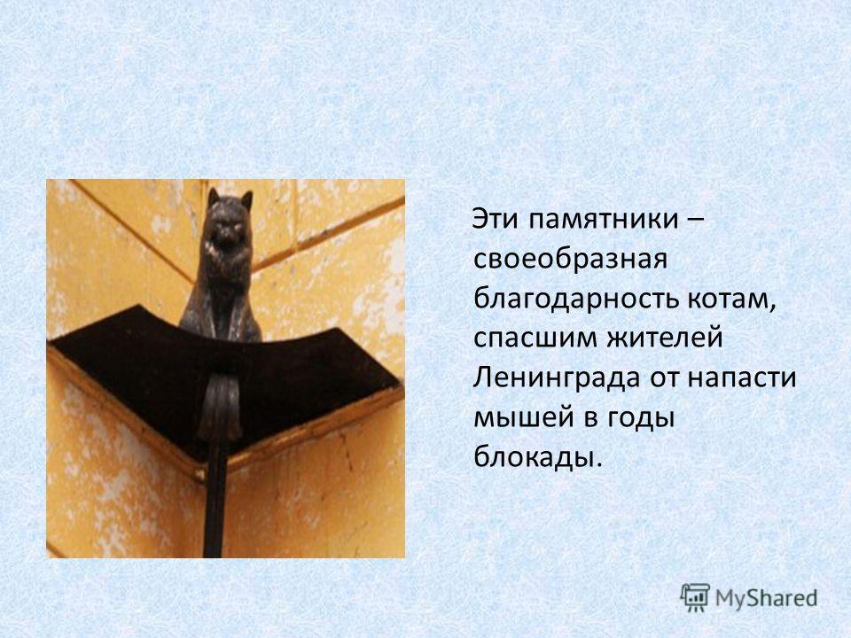 Эти памятники – своеобразная благодарность котам, спасшим жителей Ленинграда от напасти мышей в годы блокады.