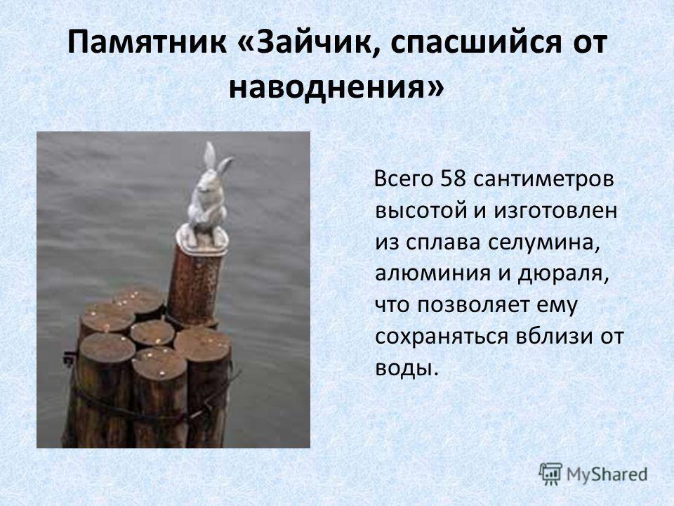 Памятник «Зайчик, спасшийся от наводнения» Всего 58 сантиметров высотой и изготовлен из сплава селумина, алюминия и дюраля, что позволяет ему сохраняться вблизи от воды.