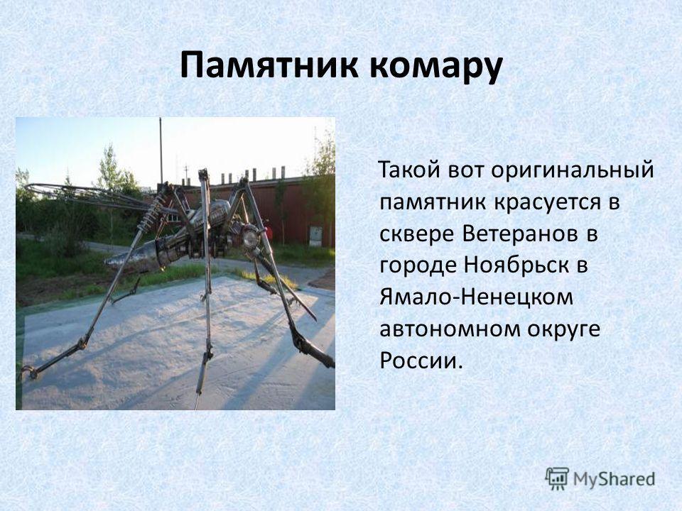 Памятник комару Такой вот оригинальный памятник красуется в сквере Ветеранов в городе Ноябрьск в Ямало-Ненецком автономном округе России.