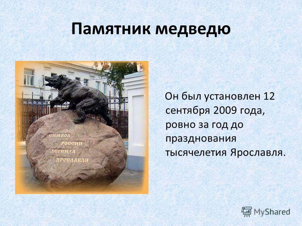 Памятник медведю Он был установлен 12 сентября 2009 года, ровно за год до празднования тысячелетия Ярославля.