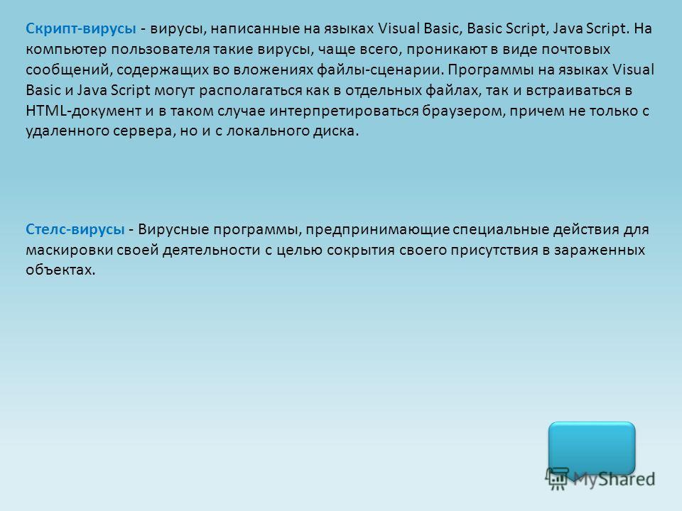 Скрипт-вирусы - вирусы, написанные на языках Visual Basic, Basic Script, Java Script. На компьютер пользователя такие вирусы, чаще всего, проникают в виде почтовых сообщений, содержащих во вложениях файлы-сценарии. Программы на языках Visual Basic и