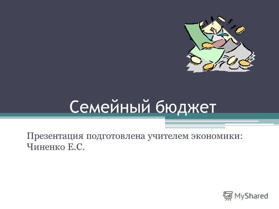 Семейный бюджет Презентация подготовлена учителем экономики: Чиненко Е.С.