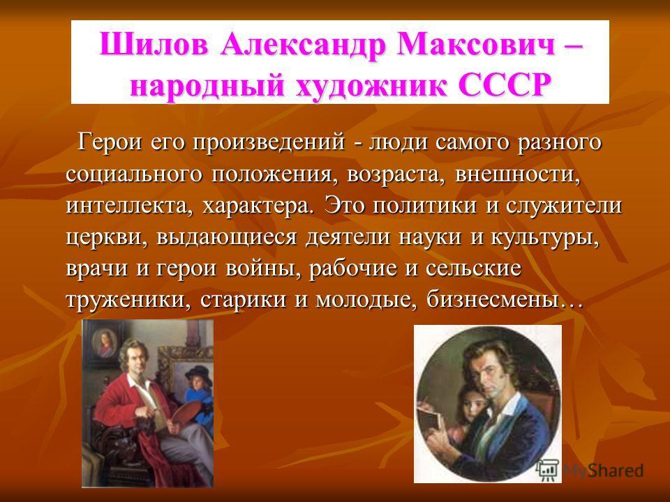 Шилов Александр Максович – народный художник СССР Герои его произведений - люди самого разного социального положения, возраста, внешности, интеллекта, характера. Это политики и служители церкви, выдающиеся деятели науки и культуры, врачи и герои войн