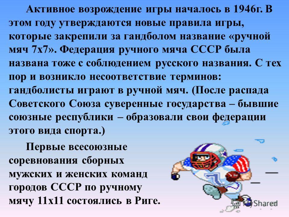 Первые достоверные сведения о начале развития гандбола и ручного мяча в СССР относятся к 1922 г., тогда играли в гандбол 11 х 11. Первые встречи проходили в Москве на опытно - показательных площадках Всевобуча. Инициатором стал М. С. Козлов - основат