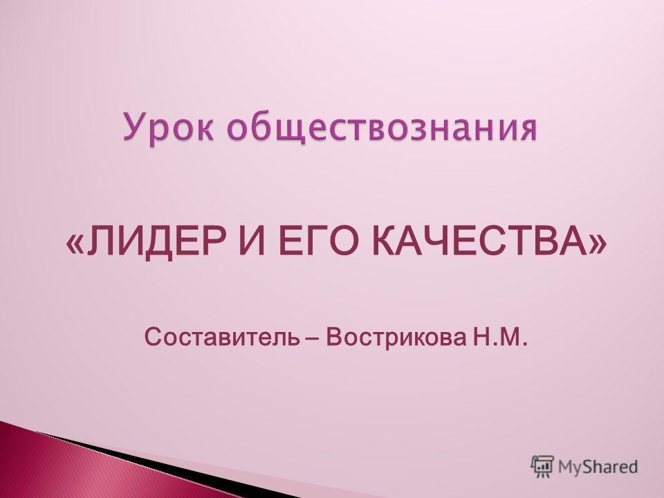 «ЛИДЕР И ЕГО КАЧЕСТВА» Составитель – Вострикова Н.М.