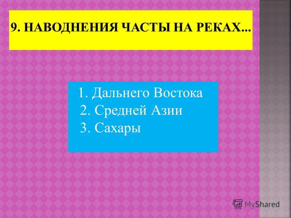 1. Дальнего Востока 2. Средней Азии 3. Сахары
