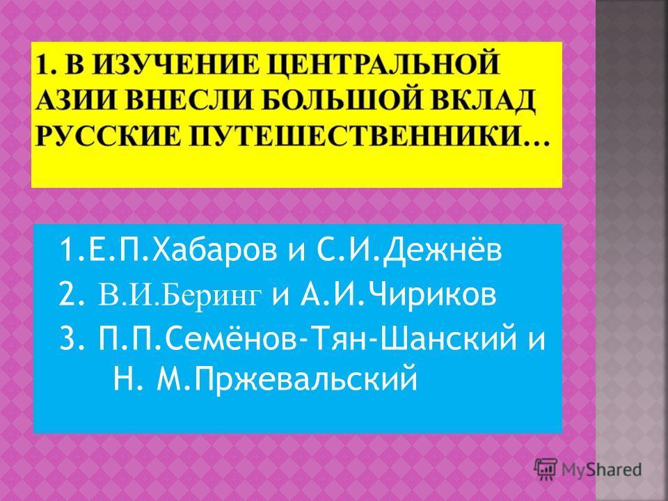 1.Е.П.Хабаров и С.И.Дежнёв 2. В.И.Беринг и А.И.Чириков 3. П.П.Семёнов-Тян-Шанский и Н. М.Пржевальский
