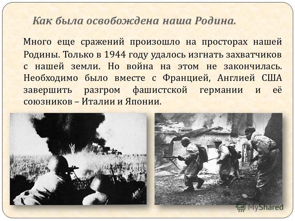 Как была освобождена наша Родина. Много еще сражений произошло на просторах нашей Родины. Только в 1944 году удалось изгнать захватчиков с нашей земли. Но война на этом не закончилась. Необходимо было вместе с Францией, Англией США завершить разгром