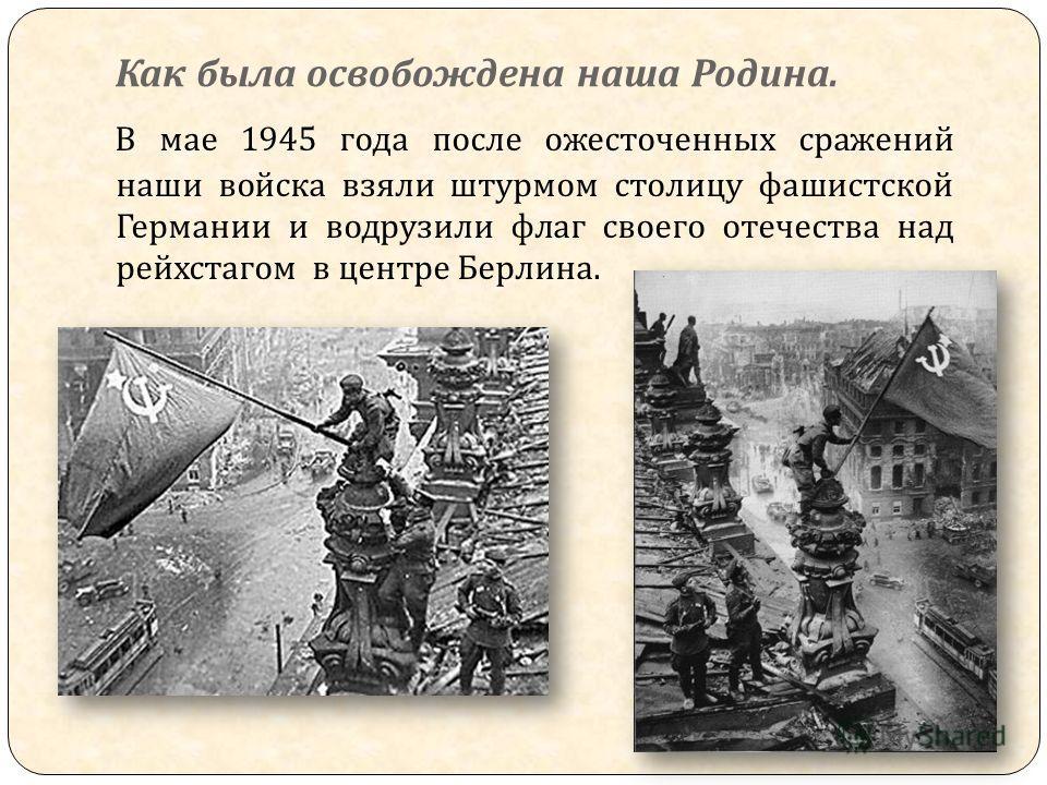 Как была освобождена наша Родина. В мае 1945 года после ожесточенных сражений наши войска взяли штурмом столицу фашистской Германии и водрузили флаг своего отечества над рейхстагом в центре Берлина.