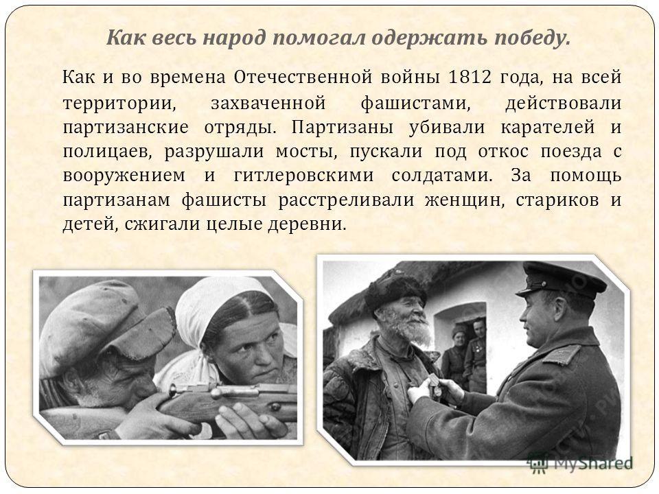 Как весь народ помогал одержать победу. Как и во времена Отечественной войны 1812 года, на всей территории, захваченной фашистами, действовали партизанские отряды. Партизаны убивали карателей и полицаев, разрушали мосты, пускали под откос поезда с во