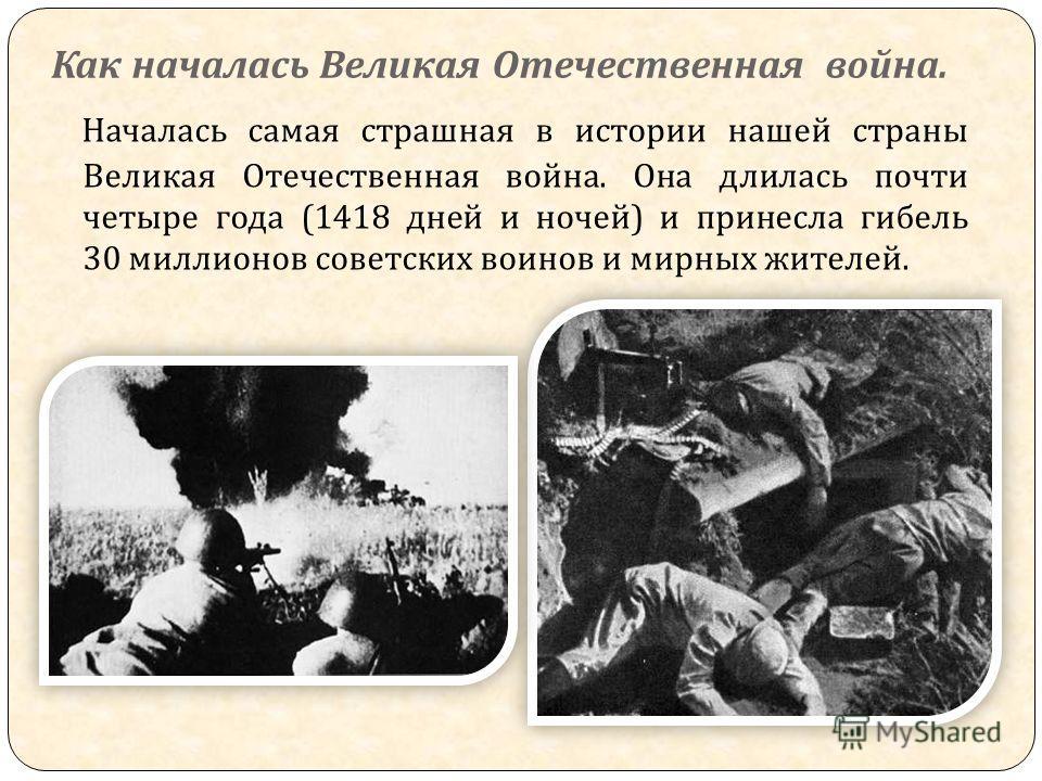 Как началась Великая Отечественная война. Началась самая страшная в истории нашей страны Великая Отечественная война. Она длилась почти четыре года (1418 дней и ночей ) и принесла гибель 30 миллионов советских воинов и мирных жителей.