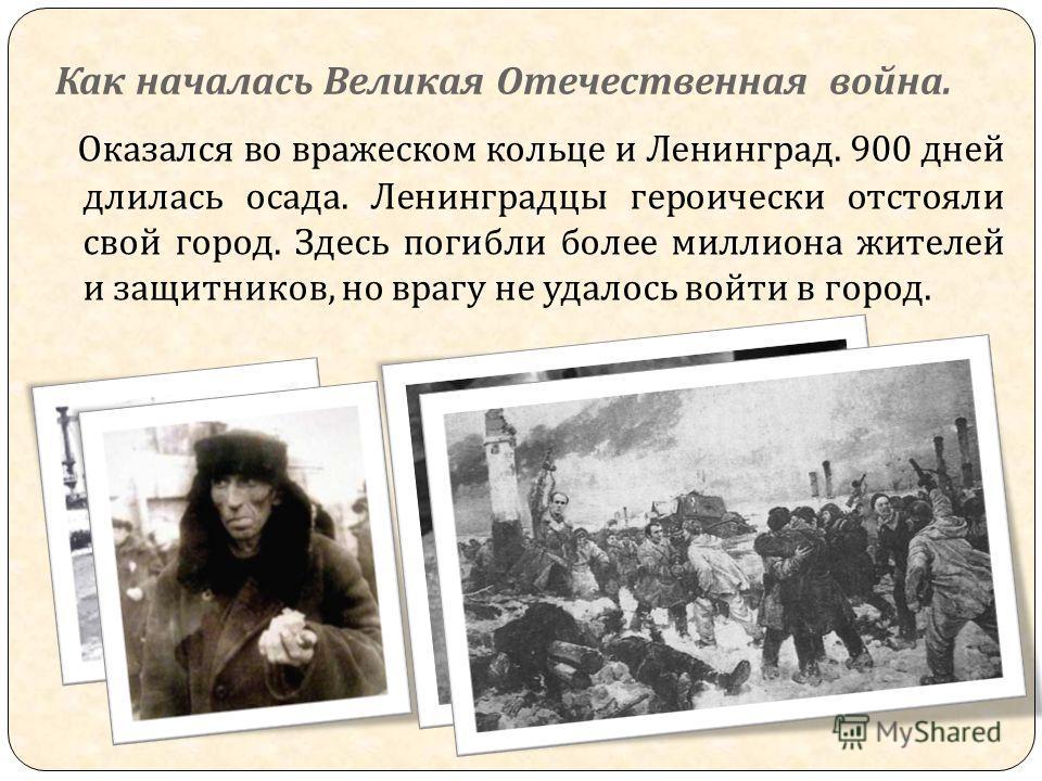 Как началась Великая Отечественная война. Оказался во вражеском кольце и Ленинград. 900 дней длилась осада. Ленинградцы героически отстояли свой город. Здесь погибли более миллиона жителей и защитников, но врагу не удалось войти в город.