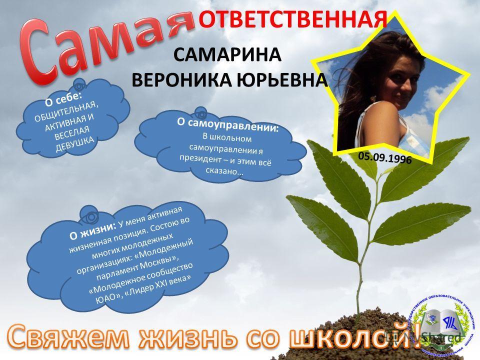О себе: ОБЩИТЕЛЬНАЯ, АКТИВНАЯ И ВЕСЕЛАЯ ДЕВУШКА ОТВЕТСТВЕННАЯ САМАРИНА ВЕРОНИКА ЮРЬЕВНА О жизни: У меня активная жизненная позиция. Состою во многих молодежных организациях: «Молодежный парламент Москвы», «Молодежное сообщество ЮАО», «Лидер XXI века»