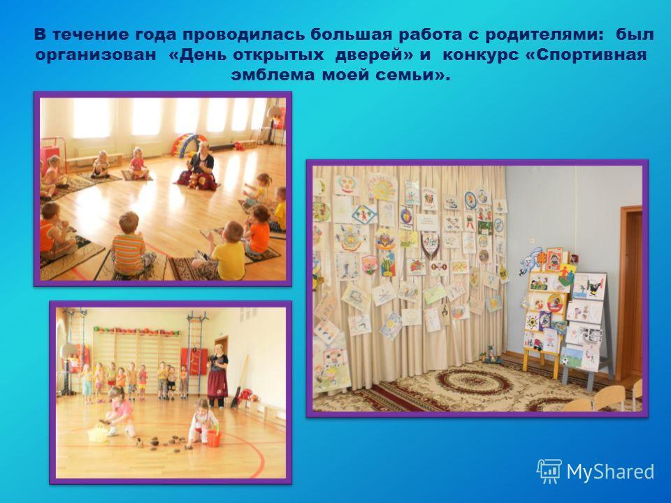 В течение года проводилась большая работа с родителями: был организован «День открытых дверей» и конкурс «Спортивная эмблема моей семьи».