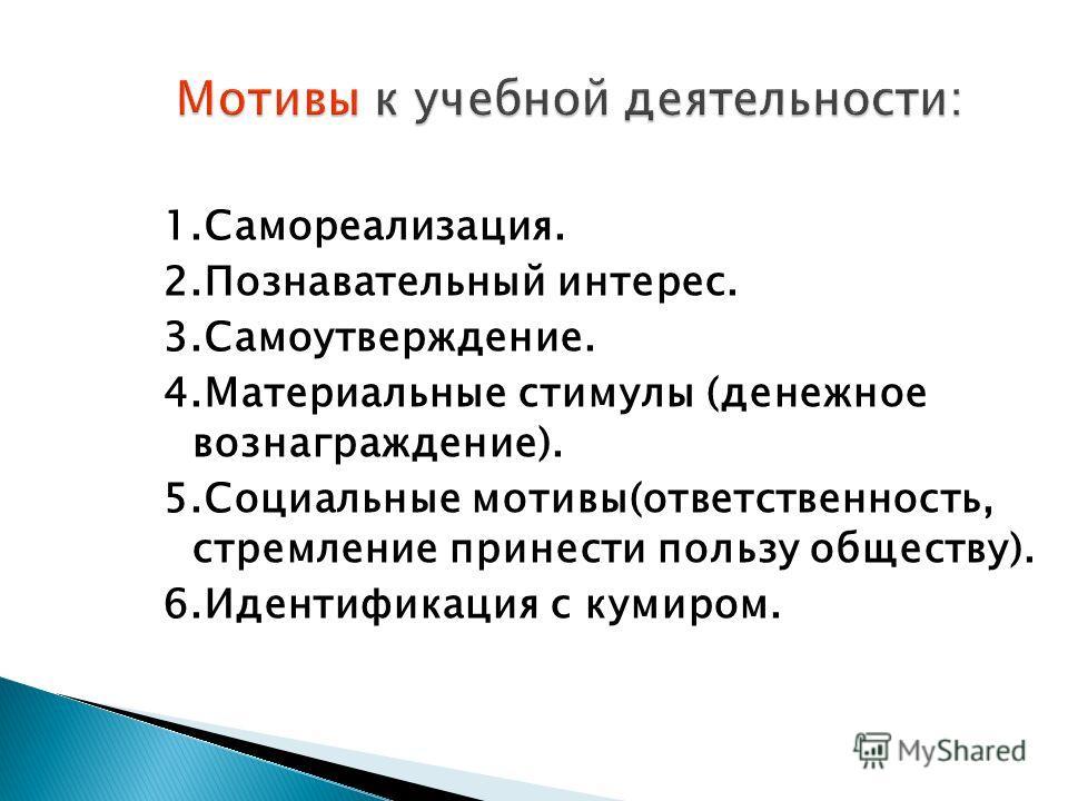 1.Самореализация. 2.Познавательный интерес. 3.Самоутверждение. 4.Материальные стимулы (денежное вознаграждение). 5.Социальные мотивы(ответственность, стремление принести пользу обществу). 6.Идентификация с кумиром.