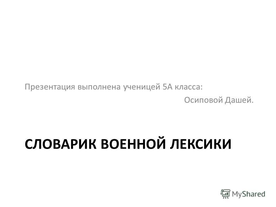 СЛОВАРИК ВОЕННОЙ ЛЕКСИКИ Презентация выполнена ученицей 5А класса: Осиповой Дашей.