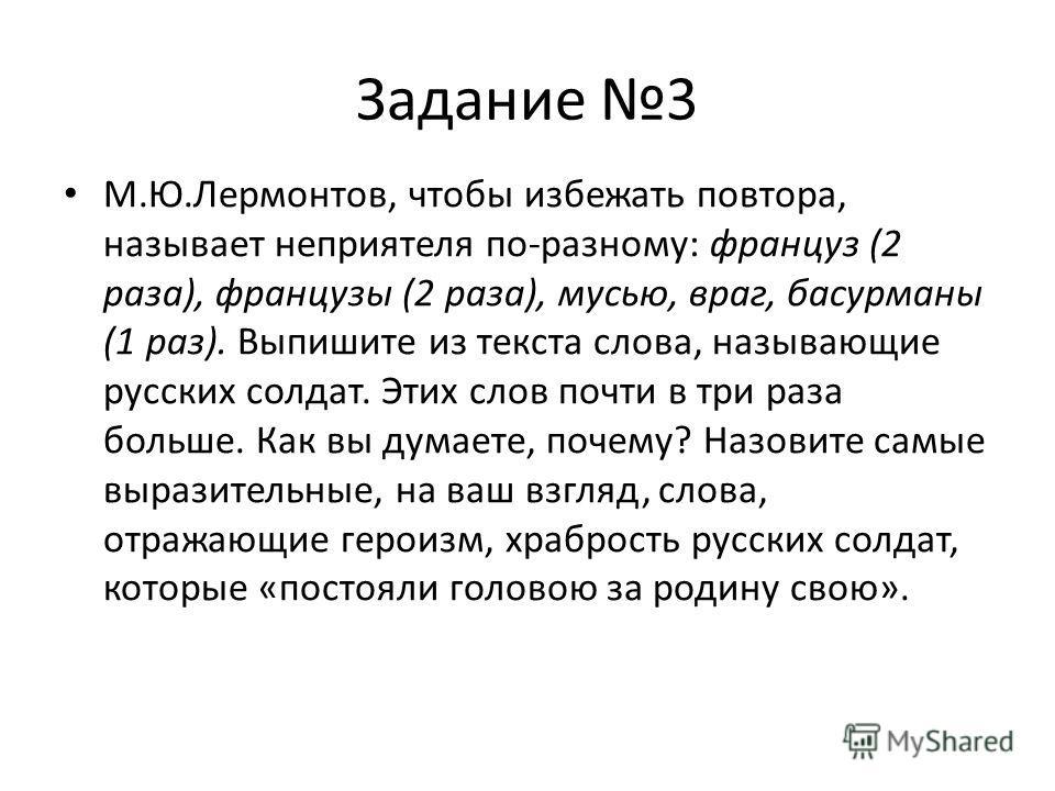 Задание 3 М.Ю.Лермонтов, чтобы избежать повтора, называет неприятеля по-разному: француз (2 раза), французы (2 раза), мусью, враг, басурманы (1 раз). Выпишите из текста слова, называющие русских солдат. Этих слов почти в три раза больше. Как вы думае