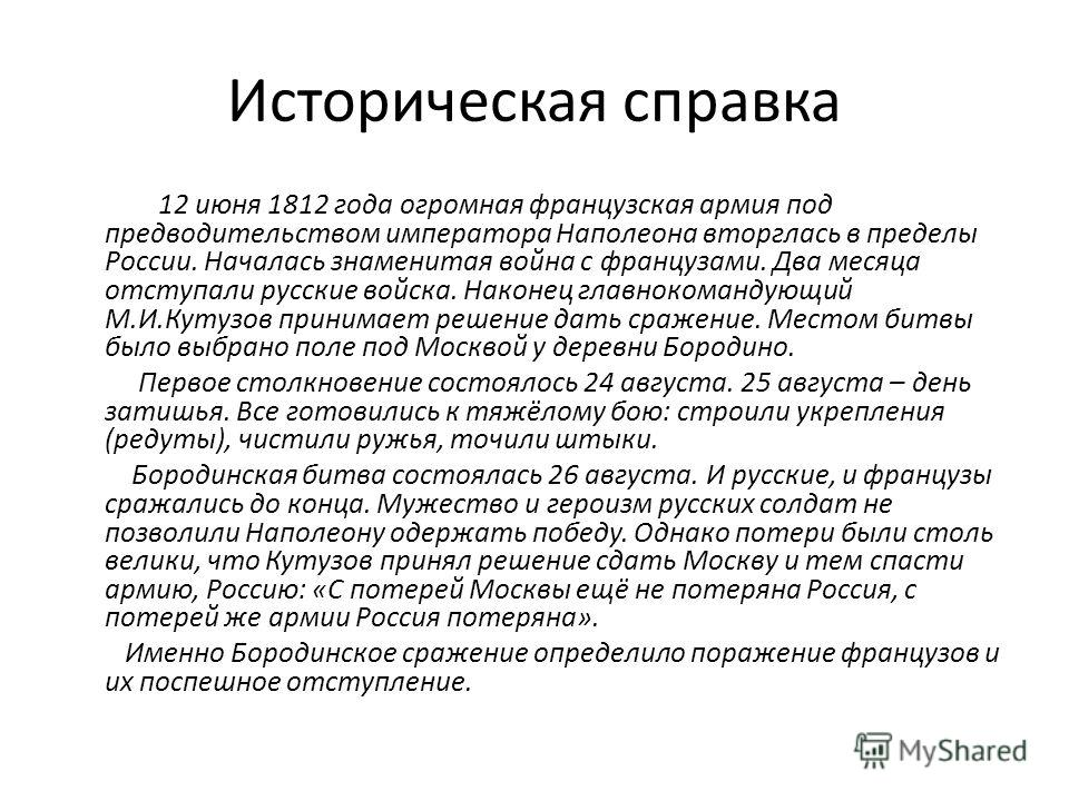 Историческая справка 12 июня 1812 года огромная французская армия под предводительством императора Наполеона вторглась в пределы России. Началась знаменитая война с французами. Два месяца отступали русские войска. Наконец главнокомандующий М.И.Кутузо
