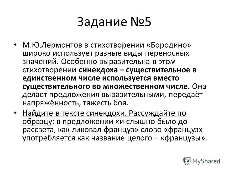 Задание 5 М.Ю.Лермонтов в стихотворении «Бородино» широко использует разные виды переносных значений. Особенно выразительна в этом стихотворении синекдоха – существительное в единственном числе используется вместо существительного во множественном чи