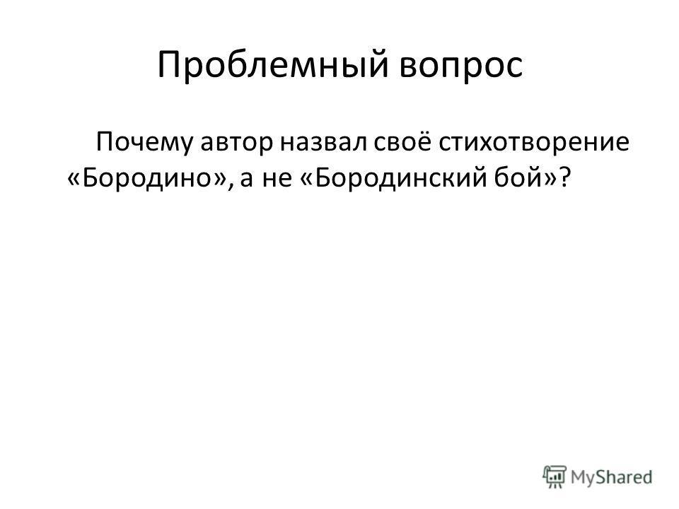 Проблемный вопрос Почему автор назвал своё стихотворение «Бородино», а не «Бородинский бой»?