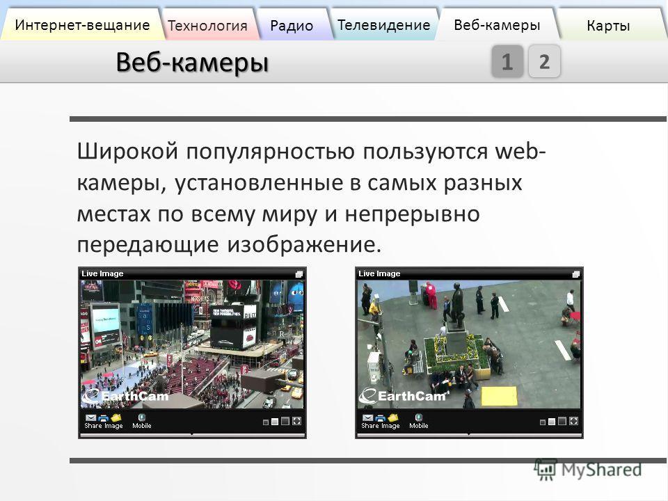 Веб-камеры Широкой популярностью пользуются web- камеры, установленные в самых разных местах по всему миру и непрерывно передающие изображение. Карты Телевидение Радио Технология Интернет-вещание Веб-камеры Веб-камеры 2 1