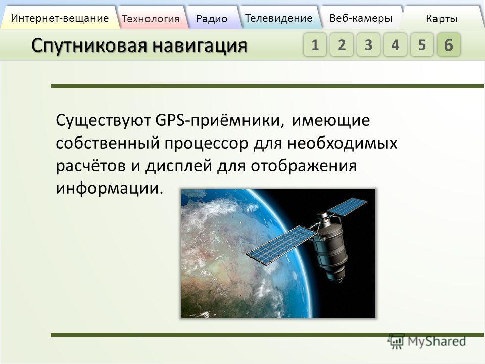 Спутниковая навигация Веб-камеры Веб-камеры Телевидение Радио Технология Интернет-вещание Карты Существуют GPS-приёмники, имеющие собственный процессор для необходимых расчётов и дисплей для отображения информации. 1 2 34 5 6