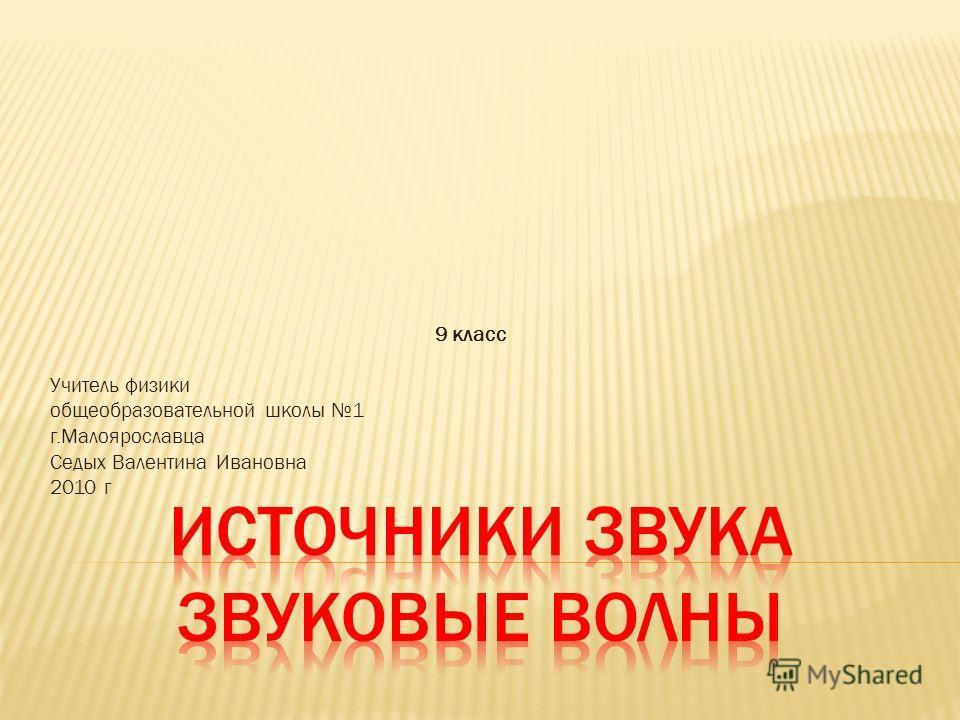 9 класс Учитель физики общеобразовательной школы 1 г.Малоярославца Седых Валентина Ивановна 2010 г