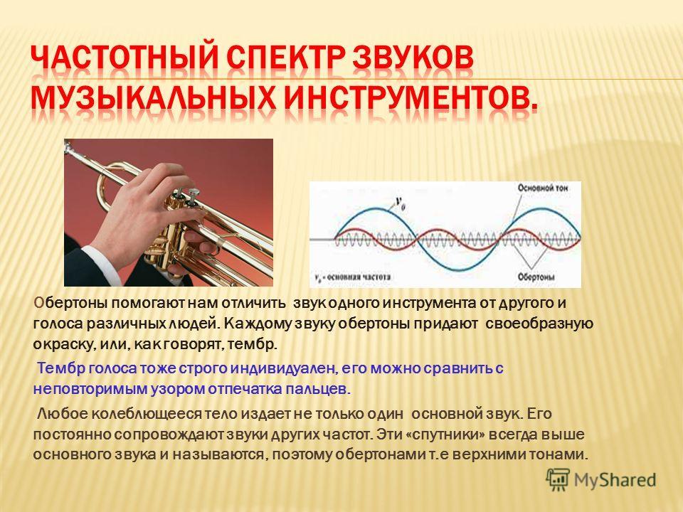 Обертоны помогают нам отличить звук одного инструмента от другого и голоса различных людей. Каждому звуку обертоны придают своеобразную окраску, или, как говорят, тембр. Тембр голоса тоже строго индивидуален, его можно сравнить с неповторимым узором