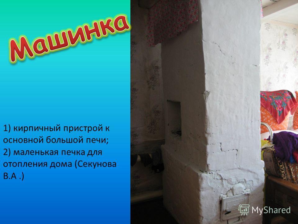 1) кирпичный пристрой к основной большой печи; 2) маленькая печка для отопления дома (Секунова В.А.)
