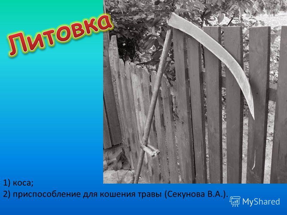 1) коса; 2) приспособление для кошения травы (Секунова В.А.).