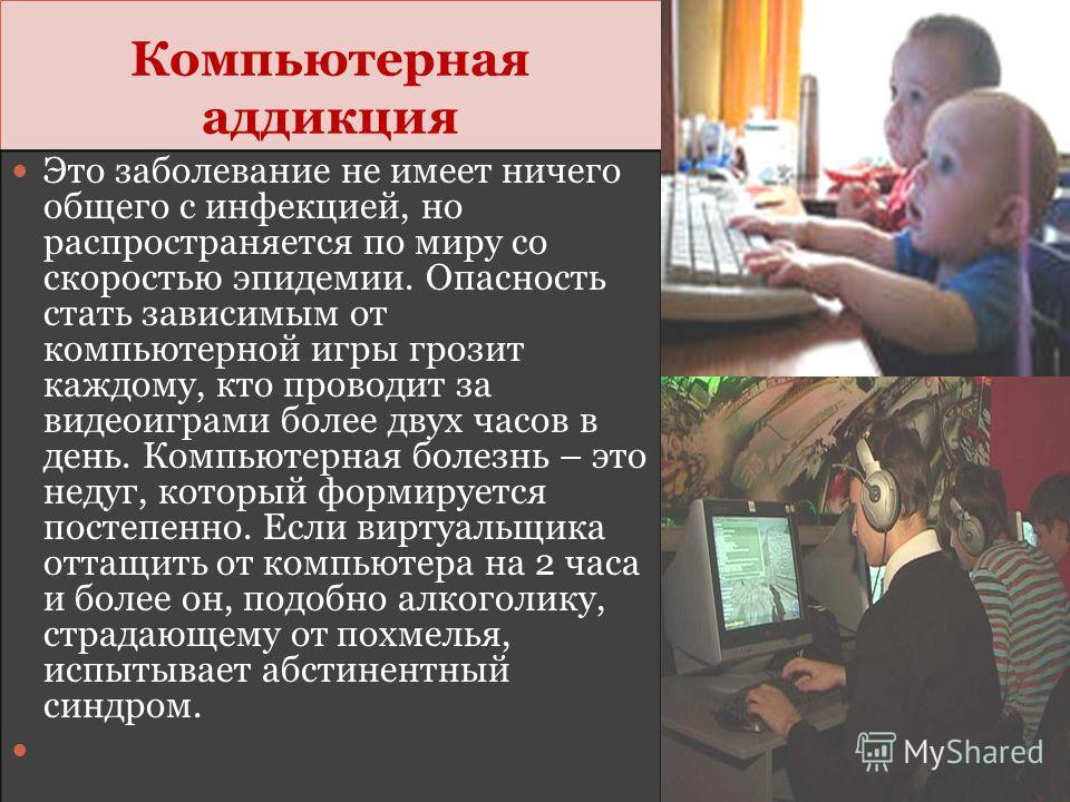 Компьютерная аддикция Это заболевание не имеет ничего общего с инфекцией, но распространяется по миру со скоростью эпидемии. Опасность стать зависимым от компьютерной игры грозит каждому, кто проводит за видеоиграми более двух часов в день. Компьютер