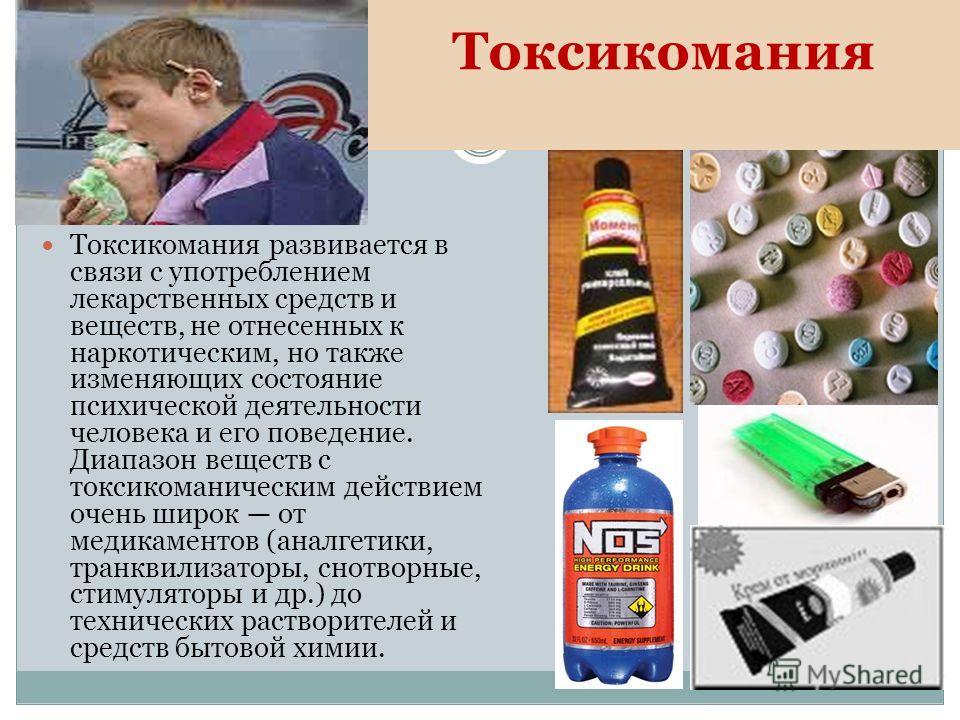 Токсикомания Токсикомания развивается в связи с употреблением лекарственных средств и веществ, не отнесенных к наркотическим, но также изменяющих состояние психической деятельности человека и его поведение. Диапазон веществ с токсикоманическим действ