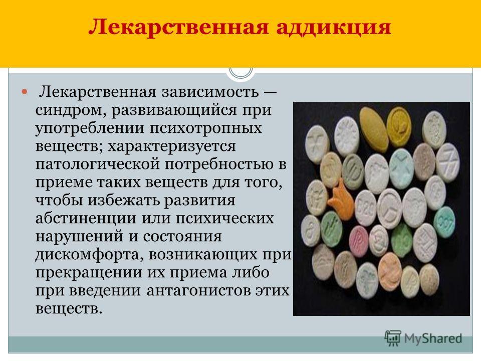 Лекарственная аддикция Лекарственная зависимость синдром, развивающийся при употреблении психотропных веществ; характеризуется патологической потребностью в приеме таких веществ для того, чтобы избежать развития абстиненции или психических нарушений