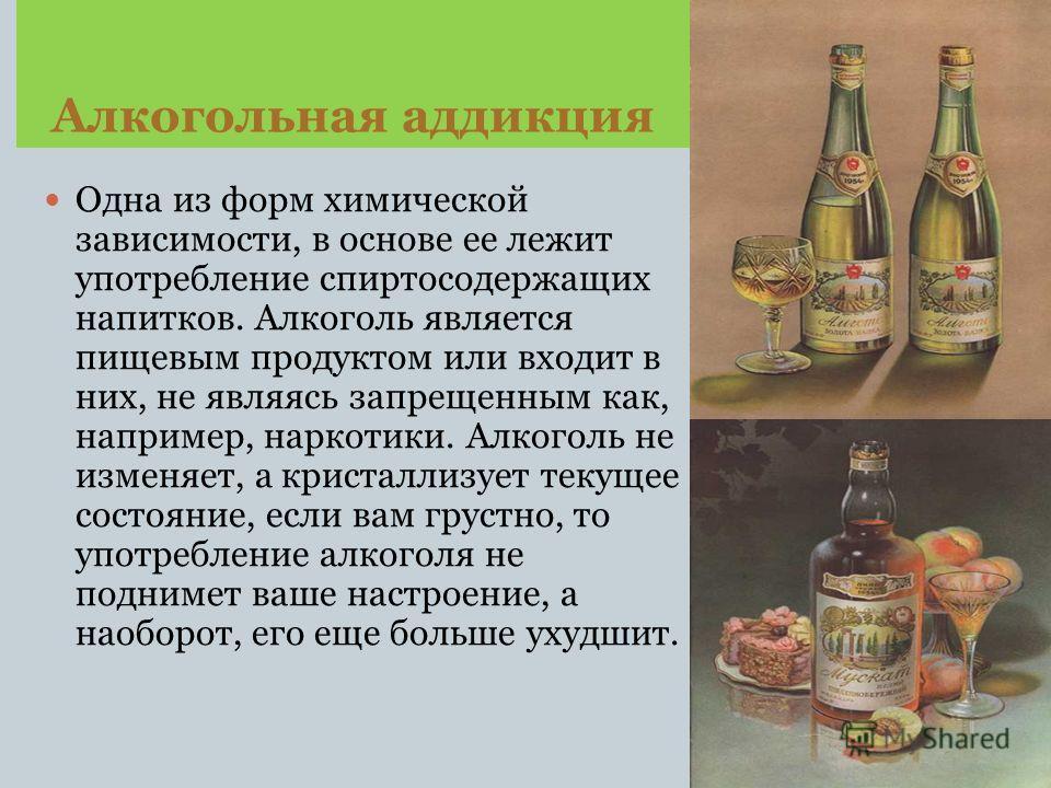 Алкогольная аддикция Одна из форм химической зависимости, в основе ее лежит употребление спиртосодержащих напитков. Алкоголь является пищевым продуктом или входит в них, не являясь запрещенным как, например, наркотики. Алкоголь не изменяет, а кристал