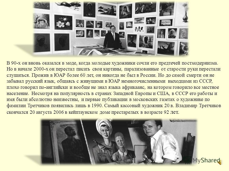 В 1970–1980-х Владимир Третчиков считался самым кассовым художником мира, по числу проданных репродукций он был вторым после Пабло Пикассо. Работая в духе гиперреализма, он писал в основном портреты, копии которых расходились в огромном количестве и