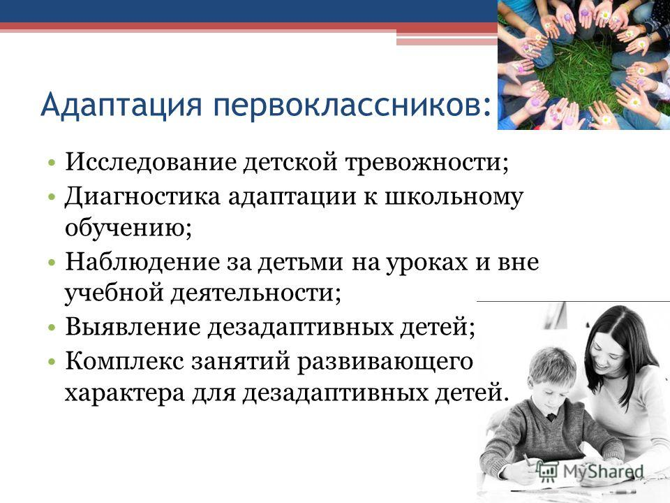 Адаптация первоклассников: Исследование детской тревожности; Диагностика адаптации к школьному обучению; Наблюдение за детьми на уроках и вне учебной деятельности; Выявление дезадаптивных детей; Комплекс занятий развивающего характера для дезадаптивн